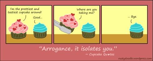 Arrogance, it isolates you.